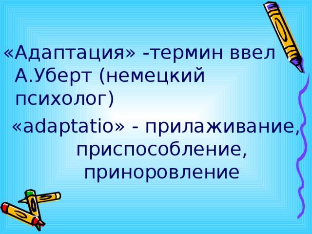 «Адаптация» -термин ввел А.Уберт (немецкий психолог) « ada р tatio » - прилаживание, приспособление, приноровление