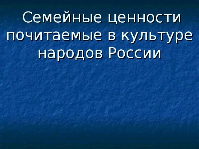Семейные ценности почитаемые в культуре народов России