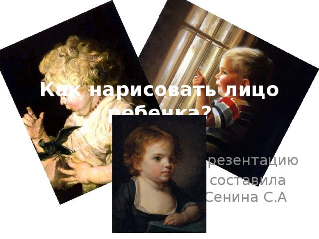 Как нарисовать лицо ребенка? Презентацию составила Сенина С.А