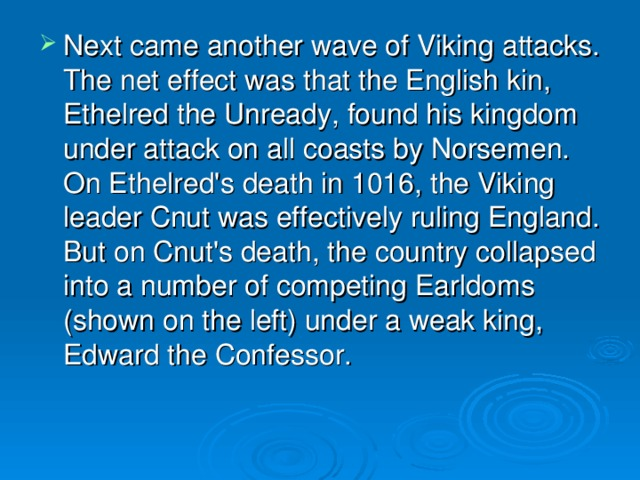 Next came another wave of Viking attacks. The net effect was that the English kin, Ethelred the Unready, found his kingdom under attack on all coasts by Norsemen. On Ethelred's death in 1016, the Viking leader Cnut was effectively ruling England. But on Cnut's death, the country collapsed into a number of competing Earldoms (shown on the left) under a weak king, Edward the Confessor.