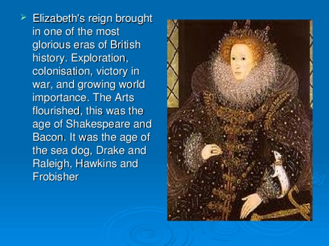 Elizabeth's reign brought in one of the most glorious eras of British history. Exploration, colonisation, victory in war, and growing world importance. The Arts flourished, this was the age of Shakespeare and Bacon. It was the age of the sea dog, Drake and Raleigh, Hawkins and Frobisher
