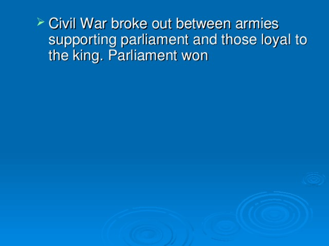 Civil War broke out between armies supporting parliament and those loyal to the king. Parliament won