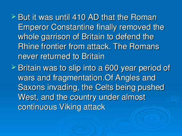 But it was until 410 AD that the Roman Emperor Constantine finally removed the whole garrison of Britain to defend the Rhine frontier from attack. The Romans never returned to Britain Britain was to slip into a 600 year period of wars and fragmentation.Of Angles and Saxons invading, the Celts being pushed West, and the country under almost continuous Viking attack