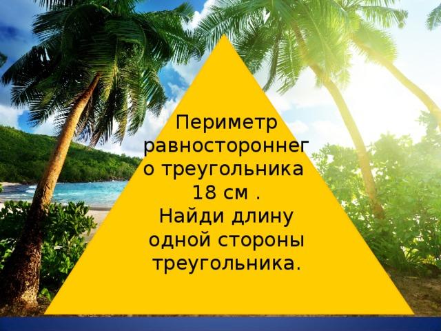Периметр равностороннего треугольника 18 см . Найди длину одной стороны треугольника. № 582
