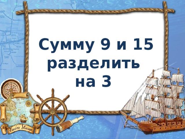 Сумму 9 и 15 разделить на 3