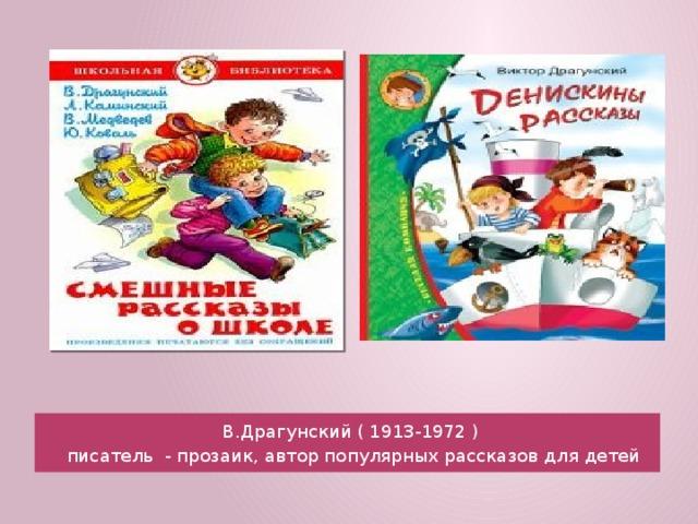 В.Драгунский ( 1913-1972 )  писатель - прозаик, автор популярных рассказов для детей