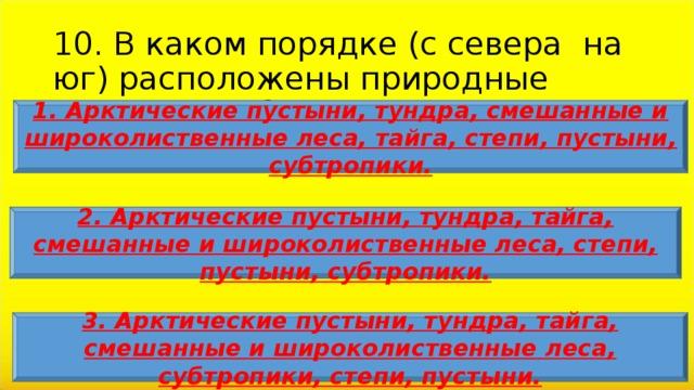 10. В каком порядке (с севера на юг) расположены природные зоны России? 1. Арктические пустыни, тундра, смешанные и широколиственные леса, тайга, степи, пустыни, субтропики. 2. Арктические пустыни, тундра, тайга, смешанные и широколиственные леса, степи, пустыни, субтропики. 3. Арктические пустыни, тундра, тайга, смешанные и широколиственные леса, субтропики, степи, пустыни.
