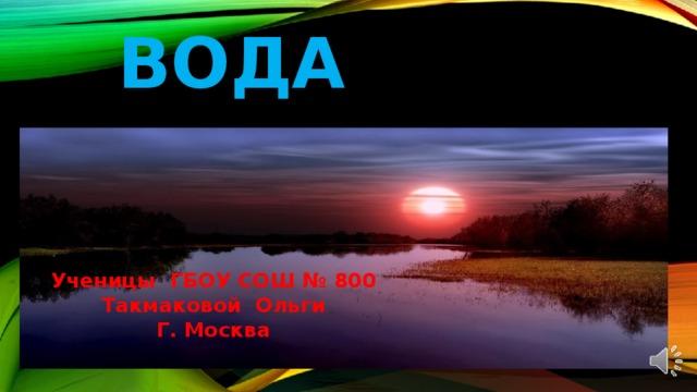 вода Ученицы ГБОУ СОШ № 800 Такмаковой Ольги Г. Москва