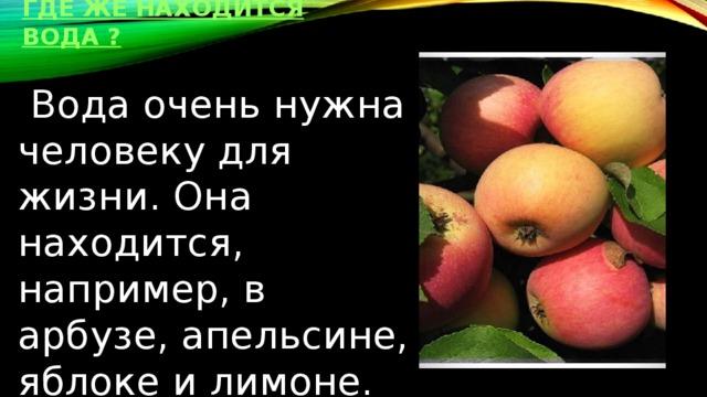 где же находится вода ?  Вода очень нужна человеку для жизни. Она находится, например, в арбузе, апельсине, яблоке и лимоне.