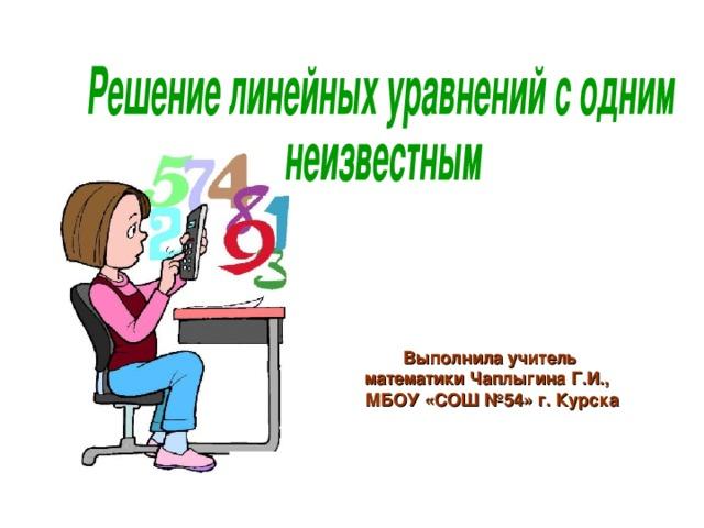 Выполнила учитель математики Чаплыгина Г.И.,  МБОУ «СОШ №54» г. Курска 2