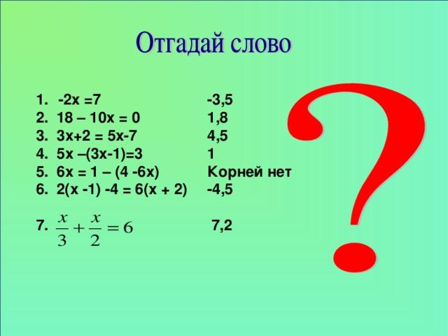 -3,5 1,8 4,5 1 Корней нет -4,5   7,2  -2х =7 2. 18 – 10х = 0 3. 3х+2 = 5х-7 4. 5х –(3х-1)=3 5. 6х = 1 – (4 -6х) 6. 2(х -1) -4 = 6(х + 2)  7.