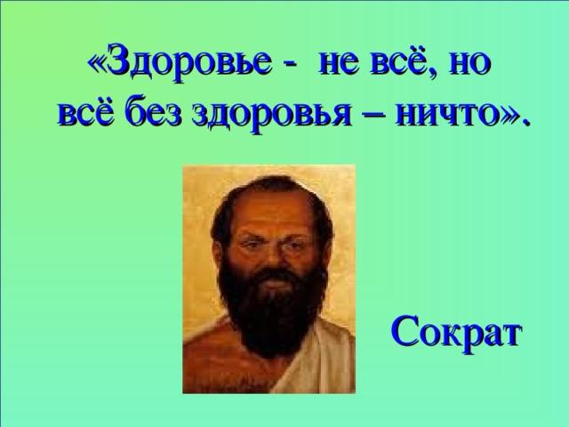 «Здоровье - не всё, но всё без здоровья – ничто». Сократ 17