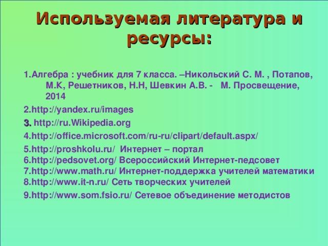 Используемая литература и ресурсы: 1 .Алгебра : учебник для 7 класса. –Никольский С. М. , Потапов, М.К, Решетников, Н.Н, Шевкин А.В. - М. Просвещение, 2014 2 . http://yandex.ru/images 3 . http://ru . Wikipedia . org 4.http:// office.microsoft.com/ru-ru/clipart/default.aspx/ 5.http:// proshkolu.ru/ Интернет – портал 6. http :// pedsovet . org / Всероссийский Интернет-педсовет 7.http://www.math.ru/ Интернет-поддержка учителей математики 8.http://www.it-n.ru/ Сеть творческих учителей 9.http://www.som.fsio.ru/ Сетевое объединение методистов