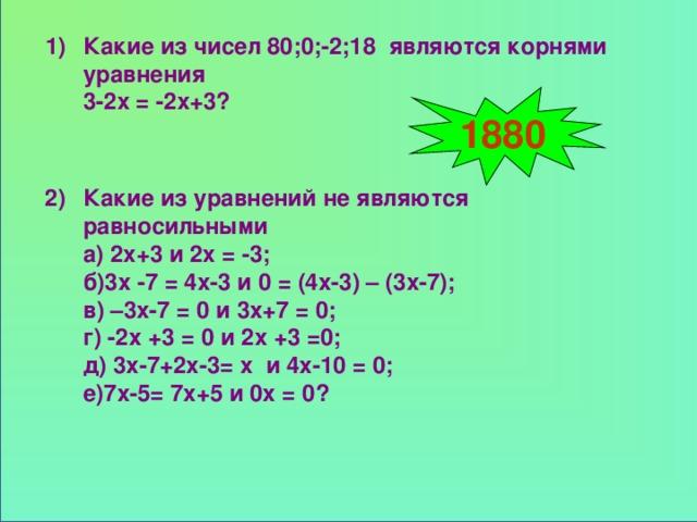 Какие из чисел 80;0;-2;18 являются корнями уравнения 3-2х = -2х+3? 1) 1880 2) Какие из уравнений не являются равносильными а) 2х+3 и 2х = -3; б)3х -7 = 4х-3 и 0 = (4х-3) – (3х-7); в) –3х-7 = 0 и 3х+7 = 0; г) -2х +3 = 0 и 2х +3 =0; д) 3х-7+2х-3= х и 4х-10 = 0; е)7х-5= 7х+5 и 0х = 0?