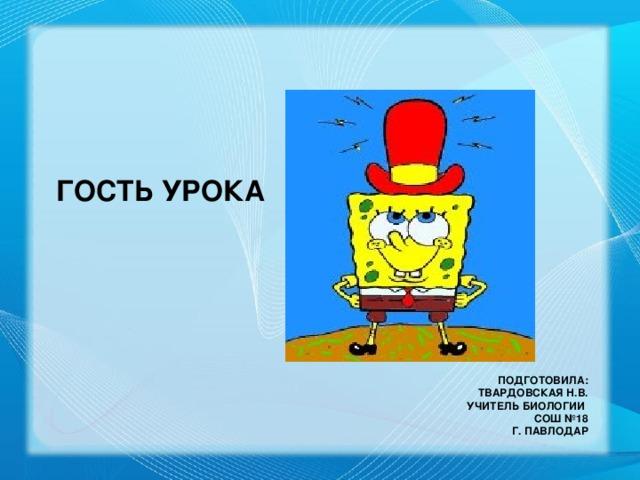 ГОСТЬ УРОКА Подготовила:  Твардовская Н.В.  учитель биологии  СОШ №18  г. Павлодар