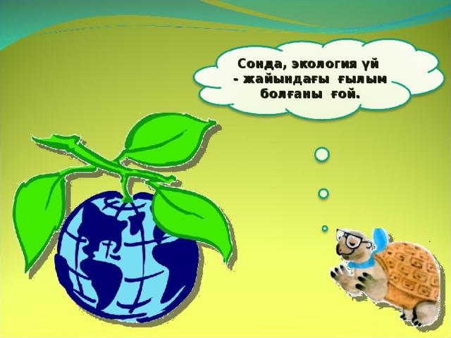 Сонда, экология үй - жайындағы ғылым болғаны ғой. 4
