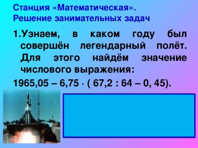 Станция «Математическая».  Решение занимательных задач 1.Узнаем, в каком году был совершён легендарный полёт. Для этого найдём значение числового выражения: 1965,05 – 6,75 ∙ ( 67,2 : 64 – 0, 45). 12 апреля 1961 года Ю.А.Гагарин поднялся на корабле «ВОСТОК»