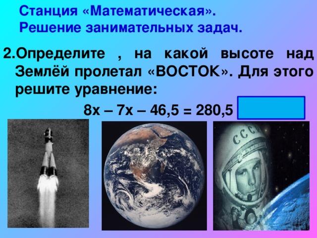Станция «Математическая».  Решение занимательных задач. 2.Определите , на какой высоте над Землёй пролетал «ВОСТОК». Для этого решите уравнение: 8х – 7х – 46,5 = 280,5 х = 327