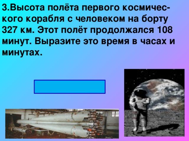 3.Высота полёта первого космичес-кого корабля с человеком на борту 327 км. Этот полёт продолжался 108 минут. Выразите это время в часах и минутах. 1ч 48мин