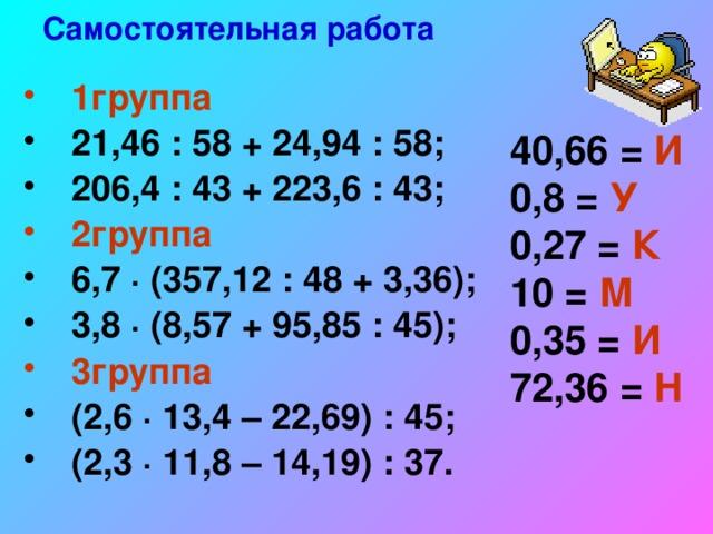 Самостоятельная работа  1группа 21,46 : 58 + 24,94 : 58; 206,4 : 43 + 223,6 : 43; 2группа 6,7 ∙ (357,12 : 48 + 3,36); 3,8 ∙ (8,57 + 95,85 : 45); 3группа (2,6 ∙ 13,4 – 22,69) : 45; (2,3 ∙ 11,8 – 14,19) : 37. 40,66 = И 0,8 = У 0,27 = К 10 = М 0,35 = И 72,36 = Н