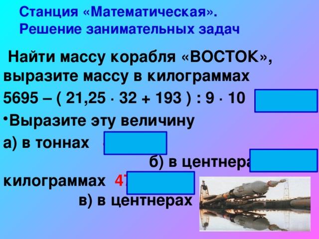Станция «Математическая».  Решение занимательных задач  Найти массу корабля «ВОСТОК», выразите массу в килограммах 5695 – ( 21,25 ∙ 32 + 193 ) : 9 ∙ 10 4725 кг Выразите эту величину а) в тоннах 4,725 б) в центнерах и килограммах 47ц 25кг в) в центнерах 47,25 ц