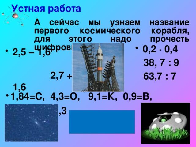 Устная работа  А сейчас мы узнаем название первого космического корабля, для этого надо прочесть шифровку. 0,2 ∙ 0,4  38, 7 : 9  63,7 : 7  2,5 – 1,6 2,7 + 1,6 0,8 ∙ 2,3 1,84=С, 4,3=О, 9,1=К, 0,9=В, 0,08=Т.  «ВОСТОК»