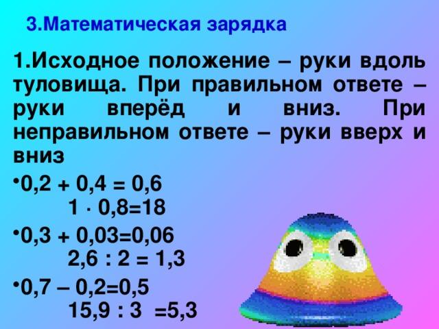 3.Математическая зарядка 1.Исходное положение – руки вдоль туловища. При правильном ответе – руки вперёд и вниз. При неправильном ответе – руки вверх и вниз