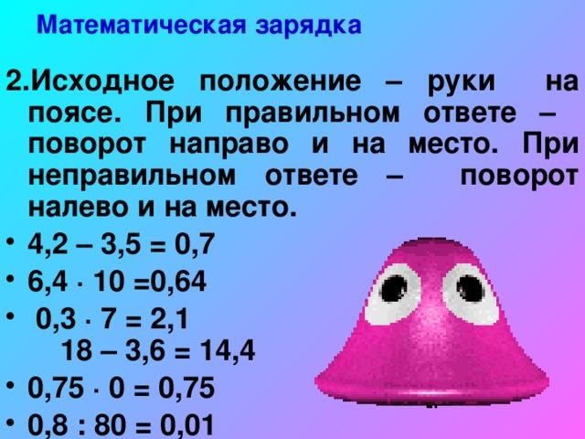 Математическая зарядка 2.Исходное положение – руки на поясе. При правильном ответе – поворот направо и на место. При неправильном ответе – поворот налево и на место.