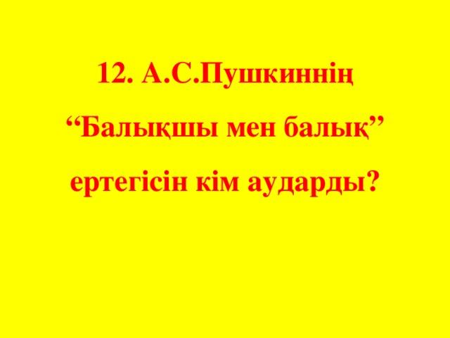 """12. А.С.Пушкиннің """"Балықшы мен балық"""" ертегісін кім аударды?"""