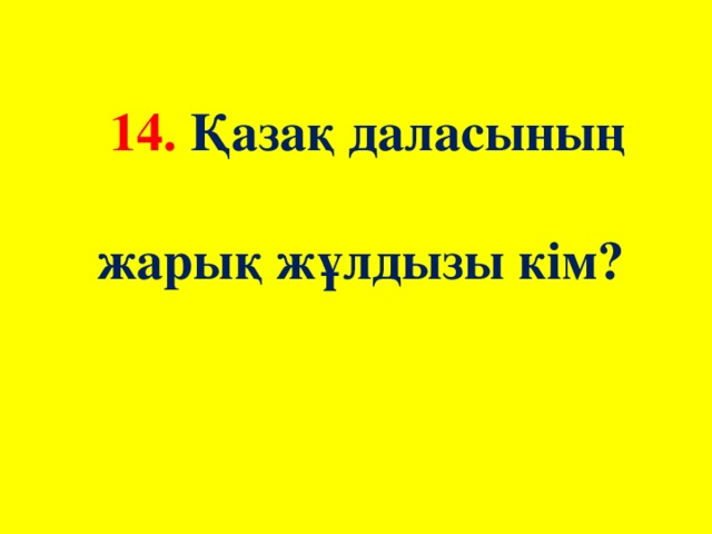 14. Қазақ даласының жарық жұлдызы кім?
