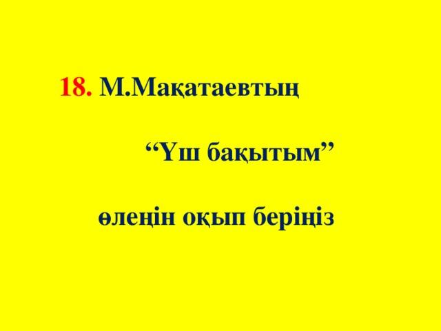"""18. М.Мақатаевтың """"Үш бақытым"""" өлеңін оқып беріңіз"""
