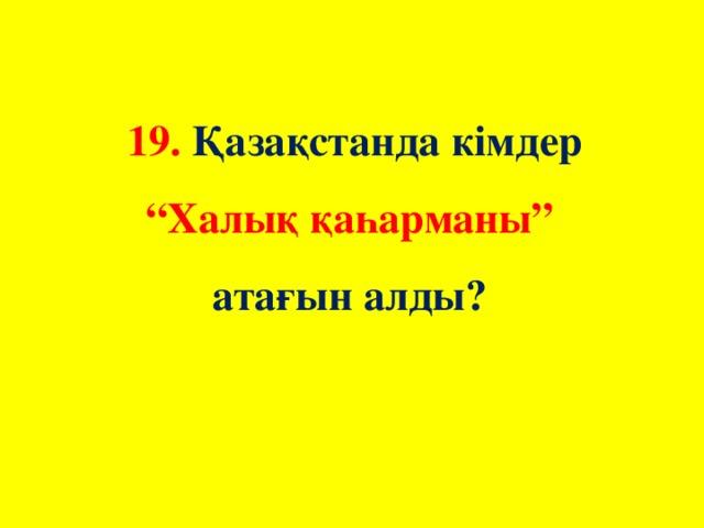 """19. Қазақстанда кімдер """"Халық қаһарманы"""" атағын алды?"""