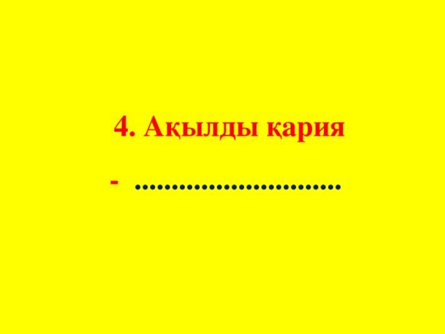 4. Ақылды қария - ............................
