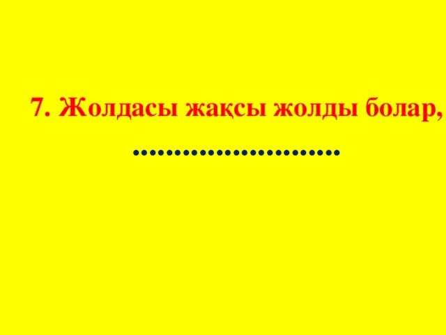 7. Жолдасы жақсы жолды болар,  .........................
