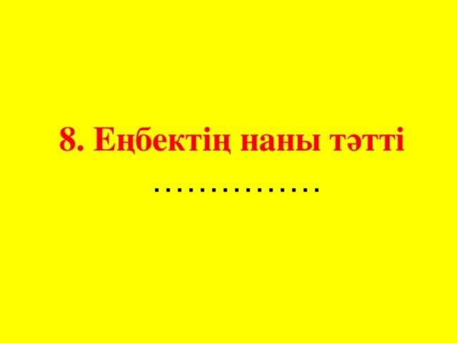 8. Еңбектің наны тәтті ……………