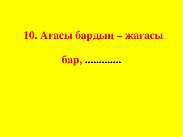 10. Ағасы бардың – жағасы бар, .............