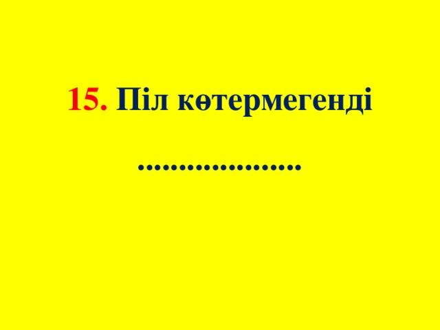 15. Піл көтермегенді  ....................
