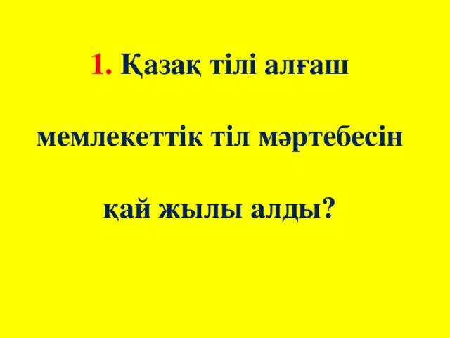 1. Қазақ тілі алғаш мемлекеттік тіл мәртебесін қай жылы алды?