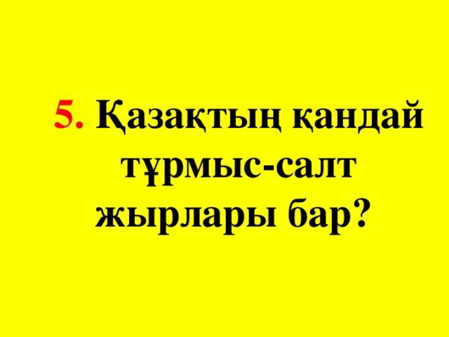 5. Қазақтың қандай тұрмыс-салт жырлары бар?