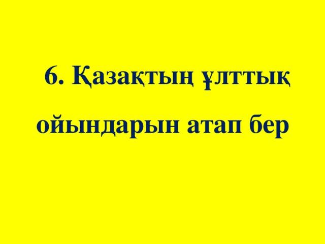 6. Қазақтың ұлттық ойындарын атап бер