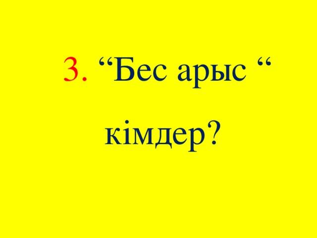 """3. """"Бес арыс """" кімдер?"""
