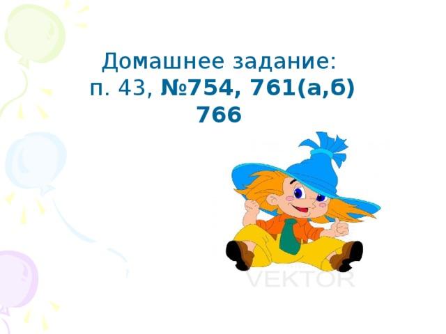 Домашнее задание:  п. 43, №754, 761(а,б) 766