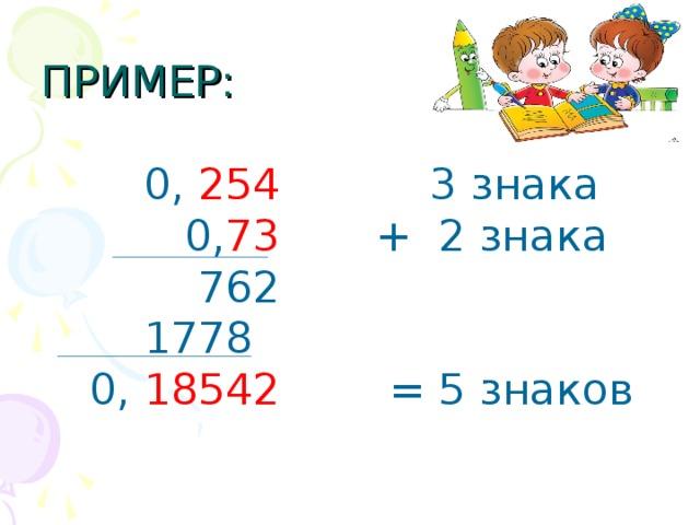 ПРИМЕР:  0, 254 3 знака  0, 73 + 2 знака  762  1778  0, 18542 = 5 знаков