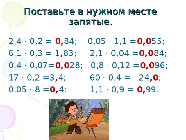 Поставьте в нужном месте запятые. 2,4 · 0,2 = 0, 84; 0,05 · 1,1 = 0,0 55; 6,1 · 0,3 = 1 , 83; 2,1 · 0,04 = 0,0 84; 0,4 · 0,07= 0,0 28; 0,8 · 0,12 = 0,0 96; 17 · 0,2 =3 , 4; 60 · 0,4 = 24 ,0 ; 0,05 · 8 = 0, 4; 1,1 · 0,9 = 0, 99.
