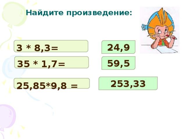Найдите произведение: 3 * 8,3= 24,9 35 * 1,7= 59,5 253,33 25,85*9,8 =