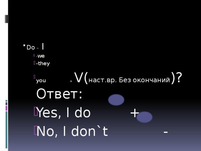 Do – I - we -they you + V( наст.вр. Без окончаний )?Ответ: Yes, I do + No, I don`t - - we -they you + V( наст.вр. Без окончаний )?Ответ: Yes, I do + No, I don`t - - we -they you + V( наст.вр. Без окончаний )?Ответ: Yes, I do + No, I don`t - - we -they you + V( наст.вр. Без окончаний )?Ответ: Yes, I do + No, I don`t -