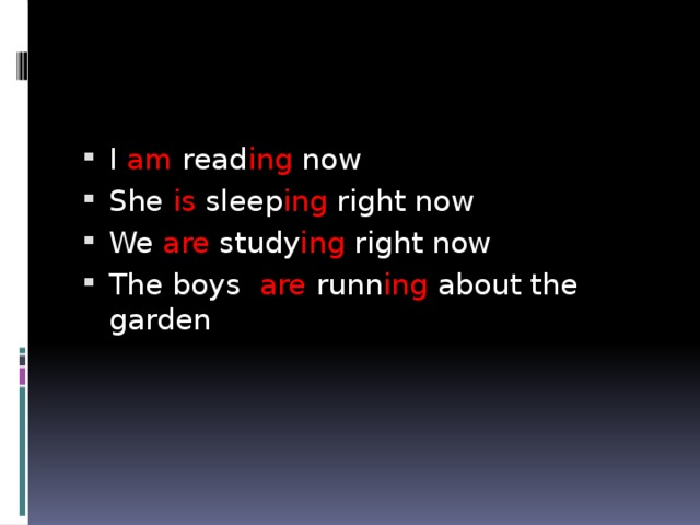 I am read ing now She is sleep ing right now We are study ing right now The boys are runn ing about the garden