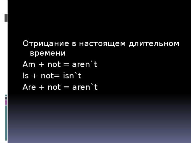 Отрицание в настоящем длительном времени Am + not = aren`t Is + not= isn`t Are + not = aren`t