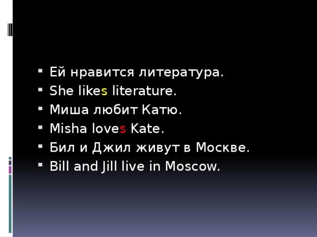 Ей нравится литература. She like s literature. Миша любит Катю. Misha love s Kate. Бил и Джил живут в Москве. Bill and Jill live in Moscow.