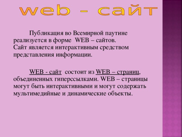 Публикация во Всемирной паутине реализуется в форме WEB – сайтов.  Сайт является интерактивным средством представления информации. WEB - сайт состоит из WEB – страниц , объединенных гиперссылками. WEB – страницы могут быть интерактивными и могут содержать мультимедийные и динамические объекты.